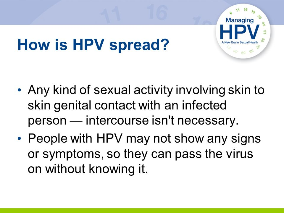 How is HPV spread Any kind of sexual activity involving skin to skin genital contact with an infected person — intercourse isn t necessary.