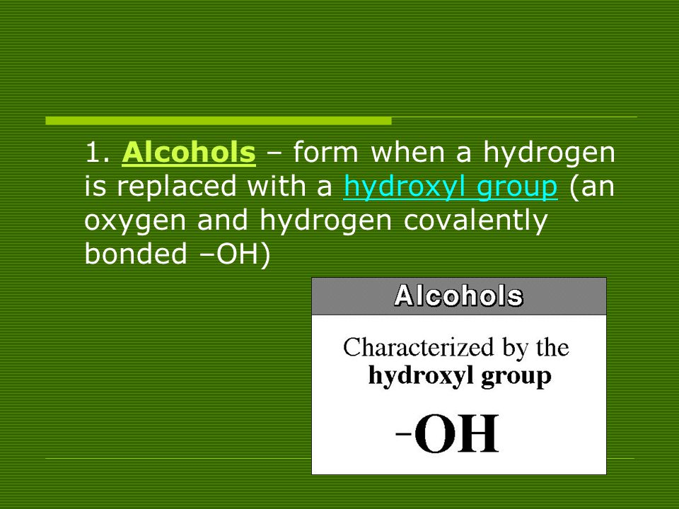 1. Alcohols – form when a hydrogen is replaced with a hydroxyl group (an oxygen and hydrogen covalently bonded –OH)