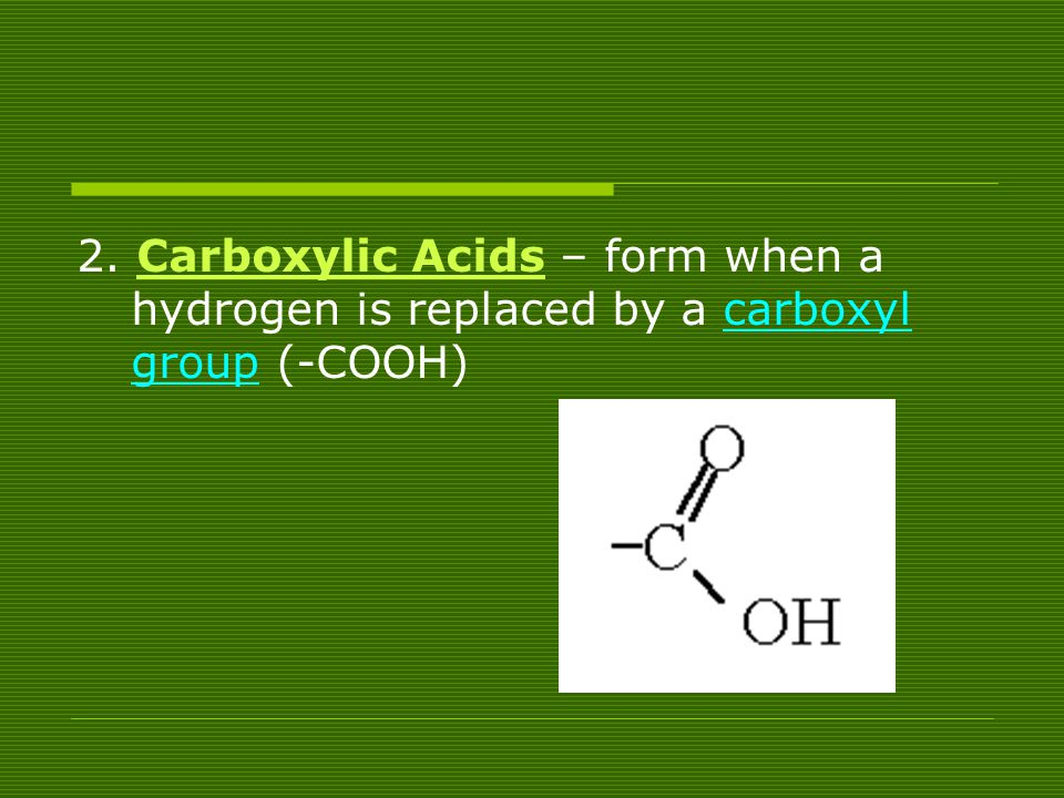 2. Carboxylic Acids – form when a hydrogen is replaced by a carboxyl group (-COOH)