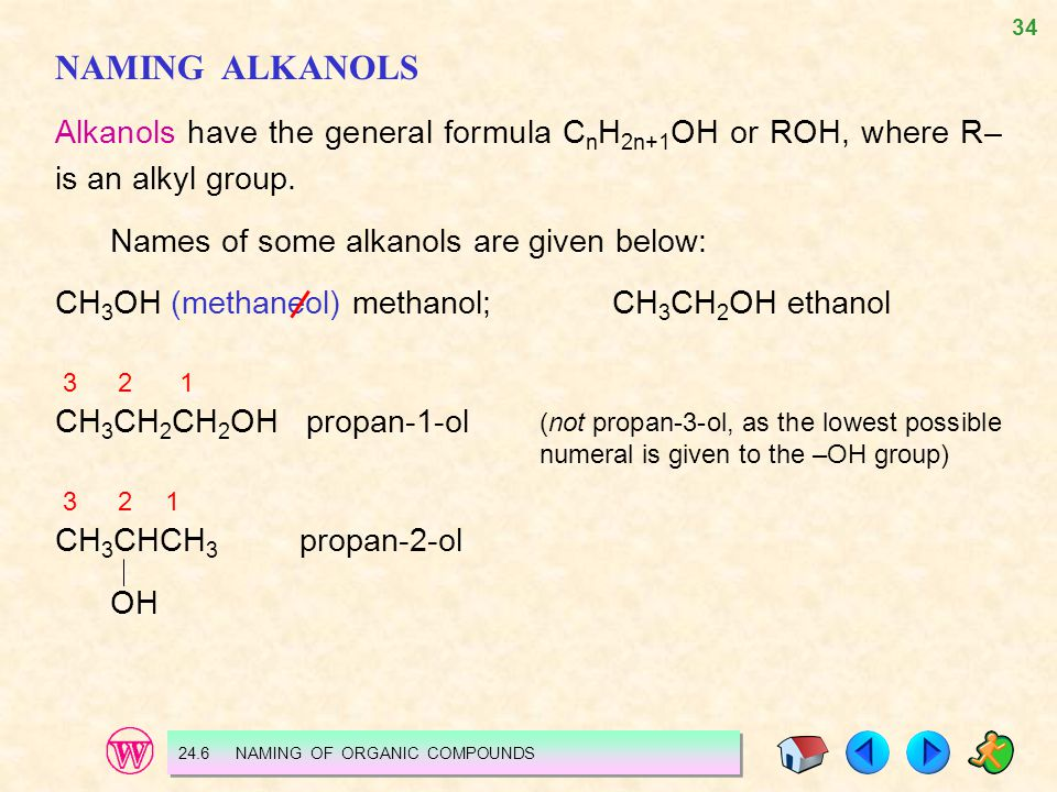 NAMING ALKANOLS Alkanols have the general formula CnH2n+1OH or ROH, where R– is an alkyl group. Names of some alkanols are given below: