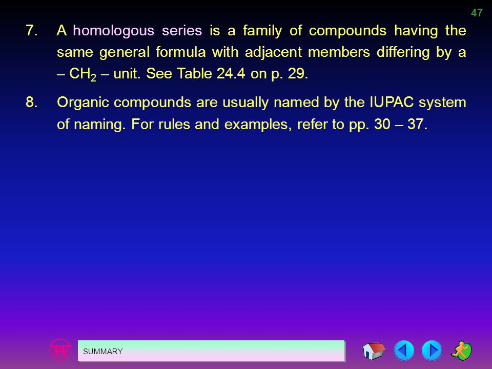 7. A homologous series is a family of compounds having the same general formula with adjacent members differing by a – CH2 – unit. See Table 24.4 on p. 29.
