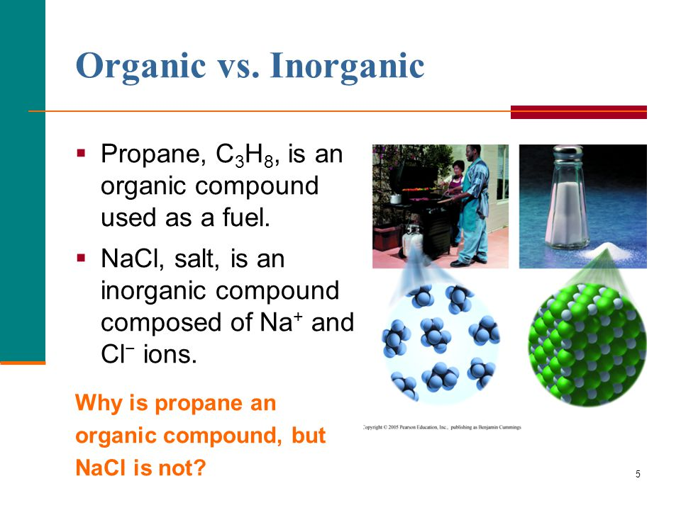 Organic vs. Inorganic Propane, C3H8, is an organic compound used as a fuel. NaCl, salt, is an inorganic compound composed of Na+ and Cl− ions.