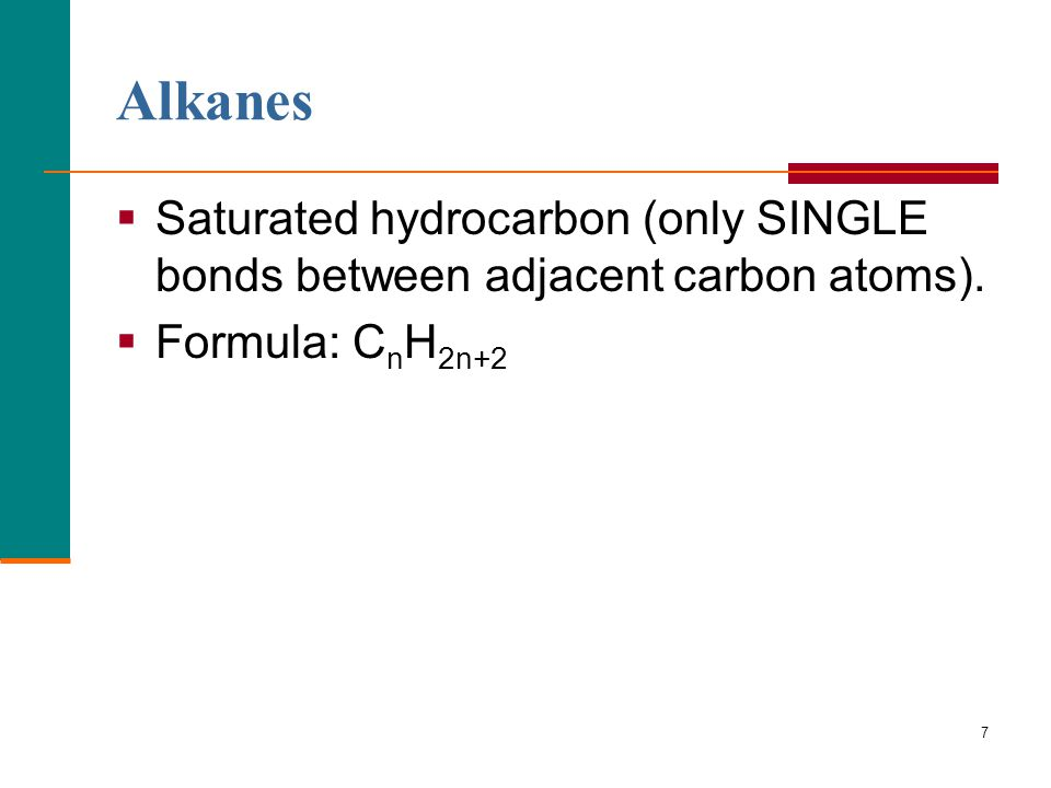 Alkanes Saturated hydrocarbon (only SINGLE bonds between adjacent carbon atoms). Formula: CnH2n+2