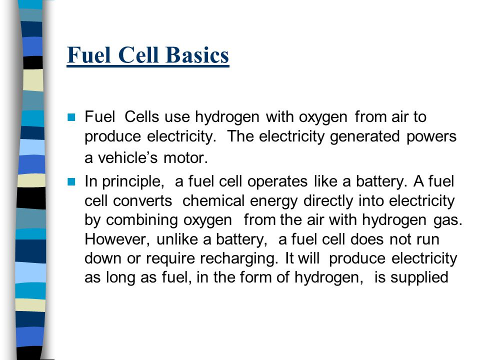 Fuel Cell Basics Fuel Cells use hydrogen with oxygen from air to produce electricity. The electricity generated powers a vehicle's motor.