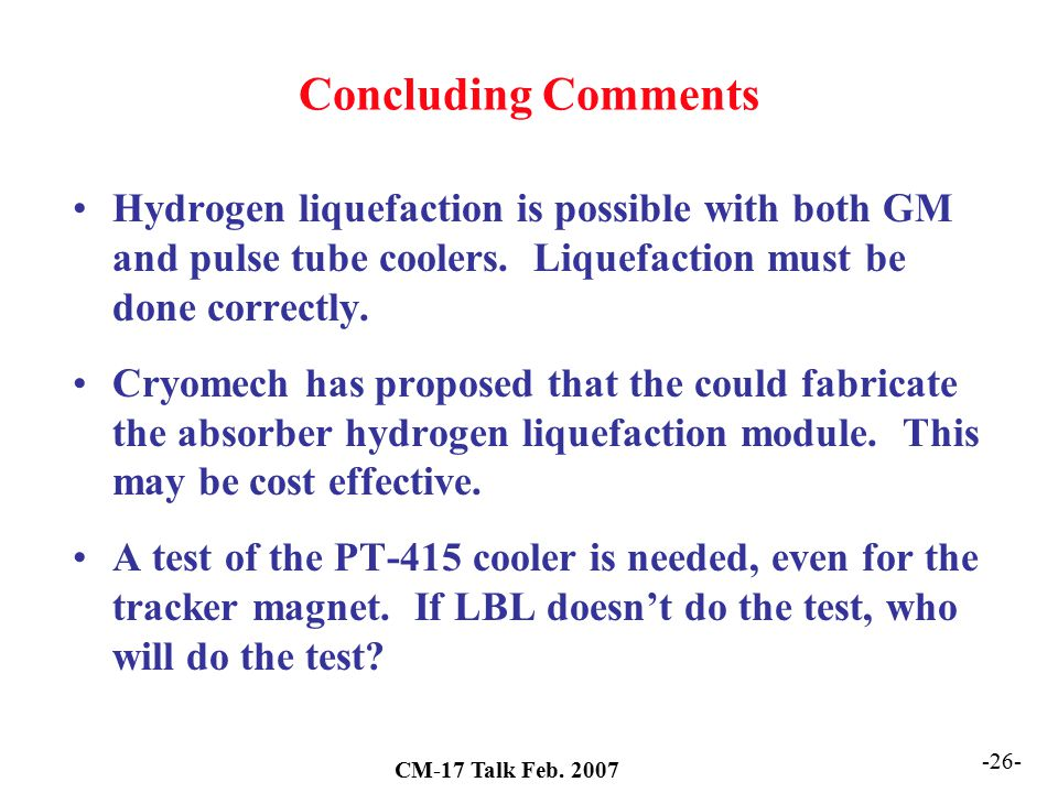 Concluding Comments Hydrogen liquefaction is possible with both GM and pulse tube coolers. Liquefaction must be done correctly.