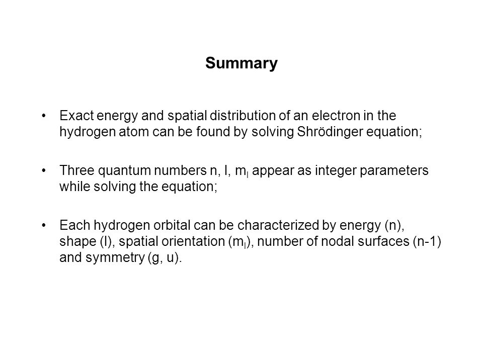Summary Exact energy and spatial distribution of an electron in the hydrogen atom can be found by solving Shrödinger equation;