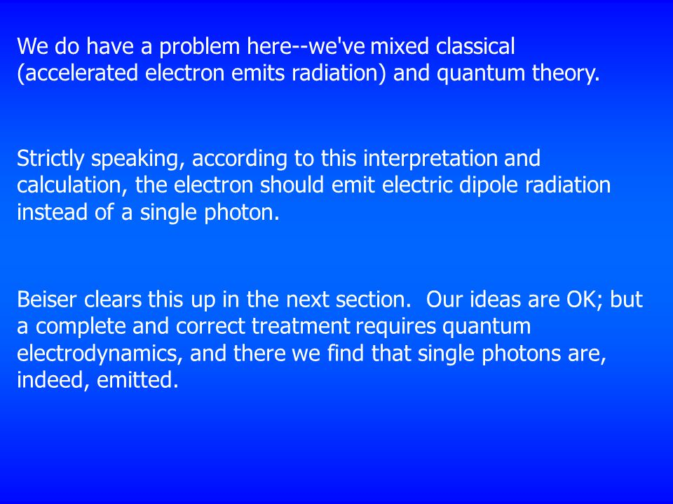 We do have a problem here--we ve mixed classical (accelerated electron emits radiation) and quantum theory.