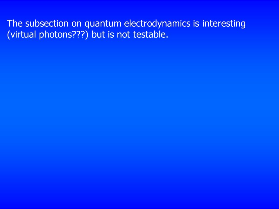 The subsection on quantum electrodynamics is interesting (virtual photons ) but is not testable.