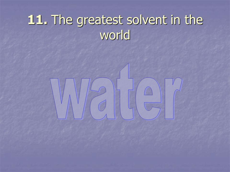 11. The greatest solvent in the world