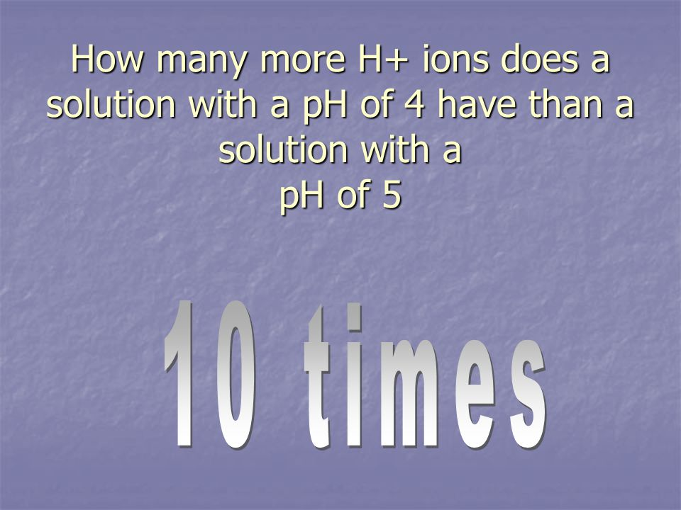 How many more H+ ions does a solution with a pH of 4 have than a solution with a pH of 5
