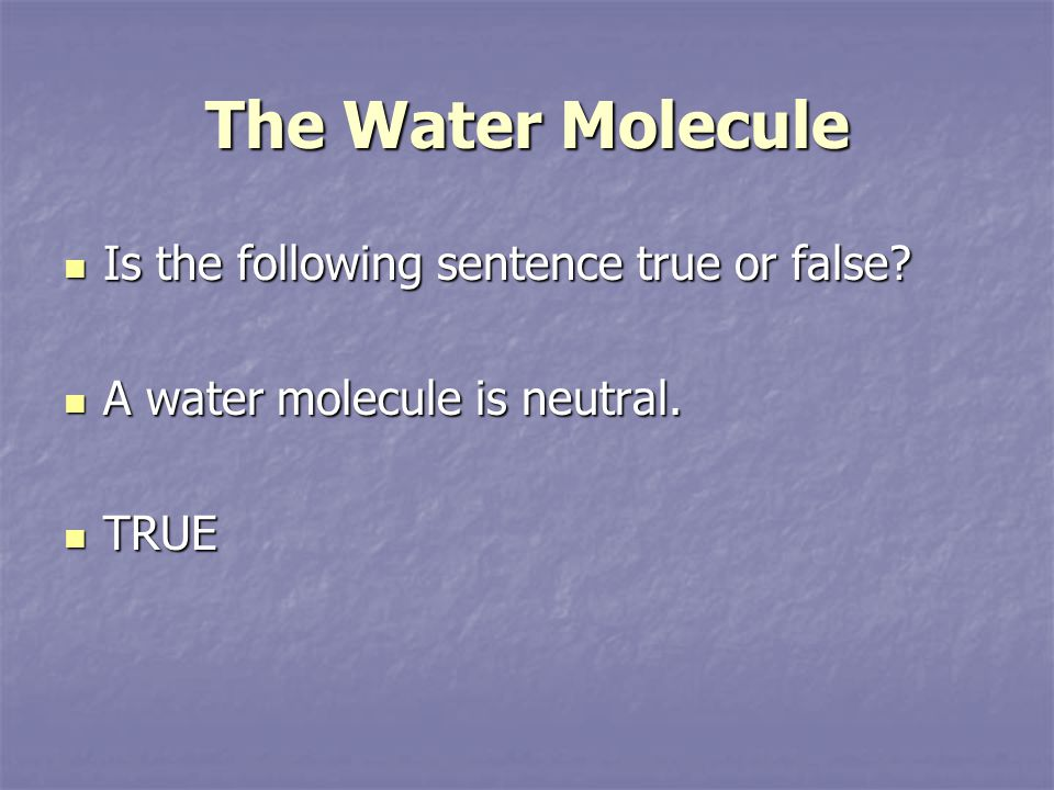 The Water Molecule Is the following sentence true or false