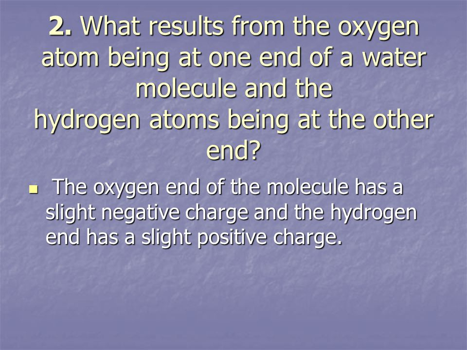 2. What results from the oxygen atom being at one end of a water molecule and the hydrogen atoms being at the other end