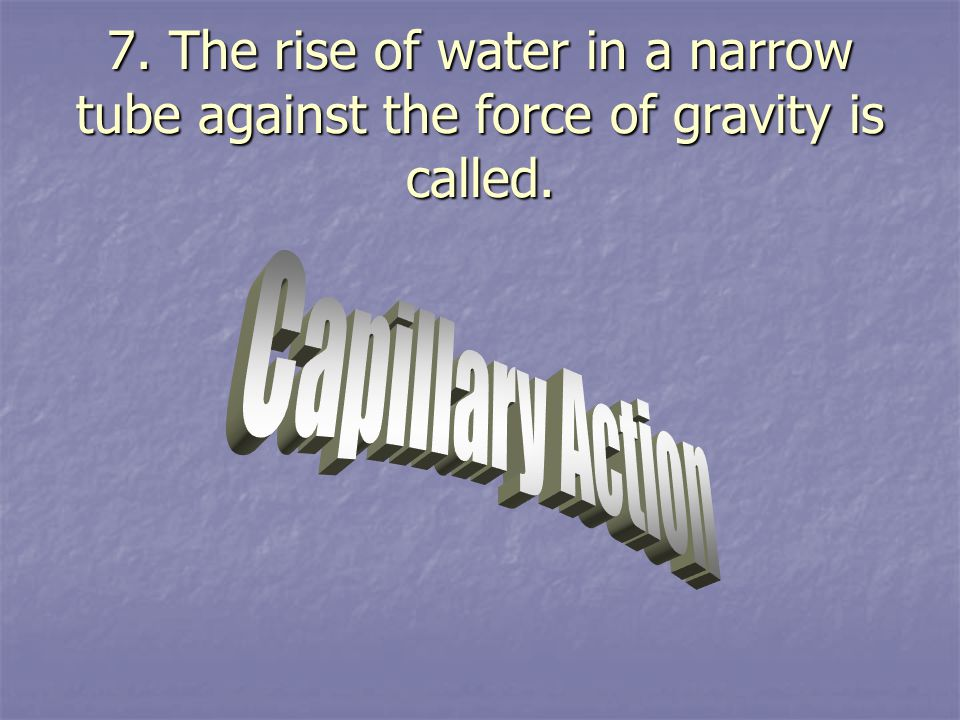 7. The rise of water in a narrow tube against the force of gravity is called.