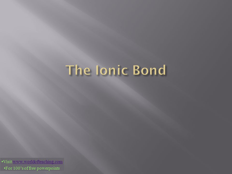 The Ionic Bond Visit www.worldofteaching.com