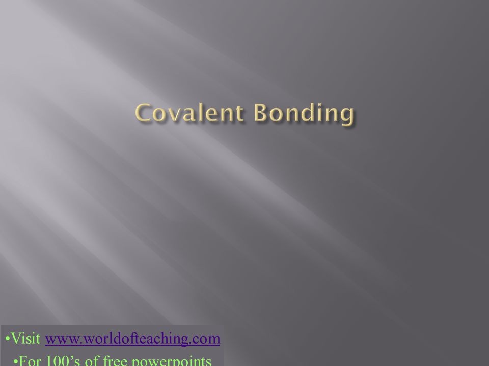 Covalent Bonding Visit www.worldofteaching.com