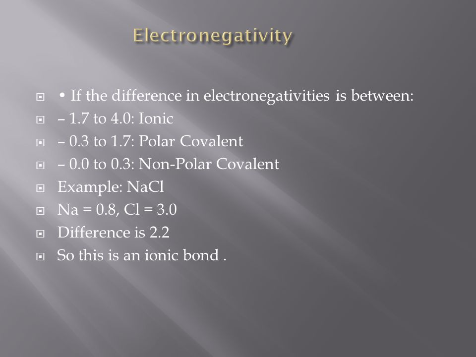 Electronegativity • If the difference in electronegativities is between: – 1.7 to 4.0: Ionic. – 0.3 to 1.7: Polar Covalent.