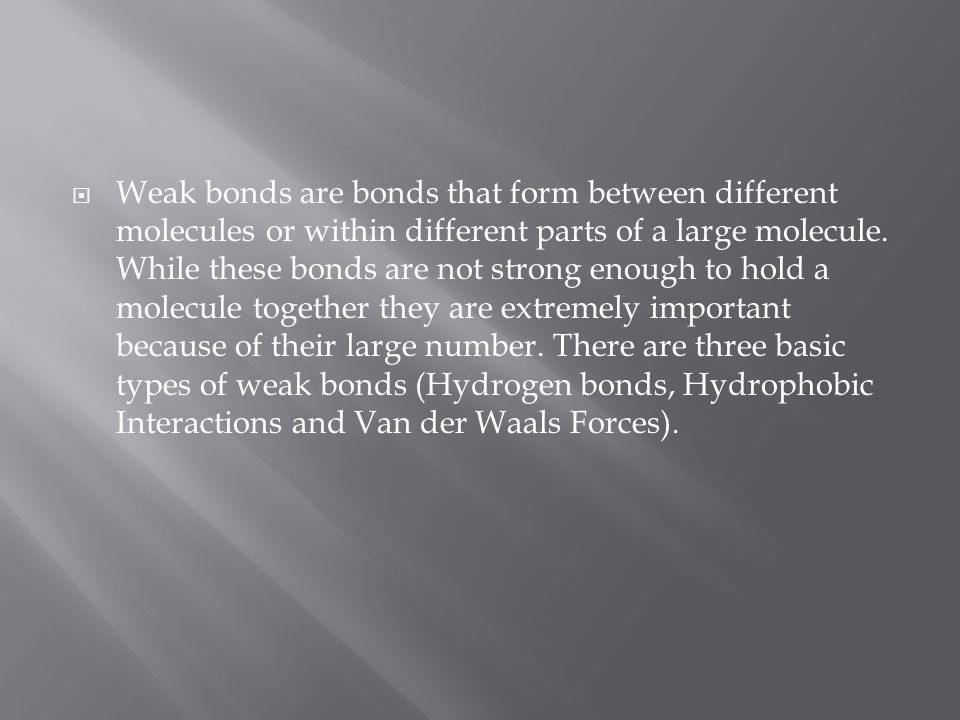 Weak bonds are bonds that form between different molecules or within different parts of a large molecule.