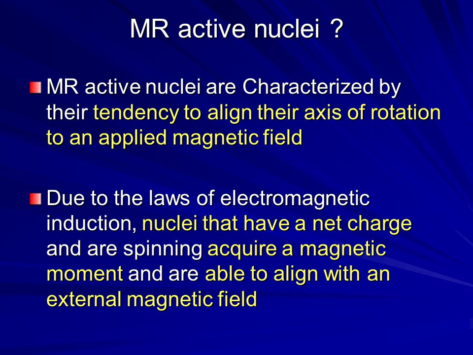 MR active nuclei MR active nuclei are Characterized by their tendency to align their axis of rotation to an applied magnetic field.