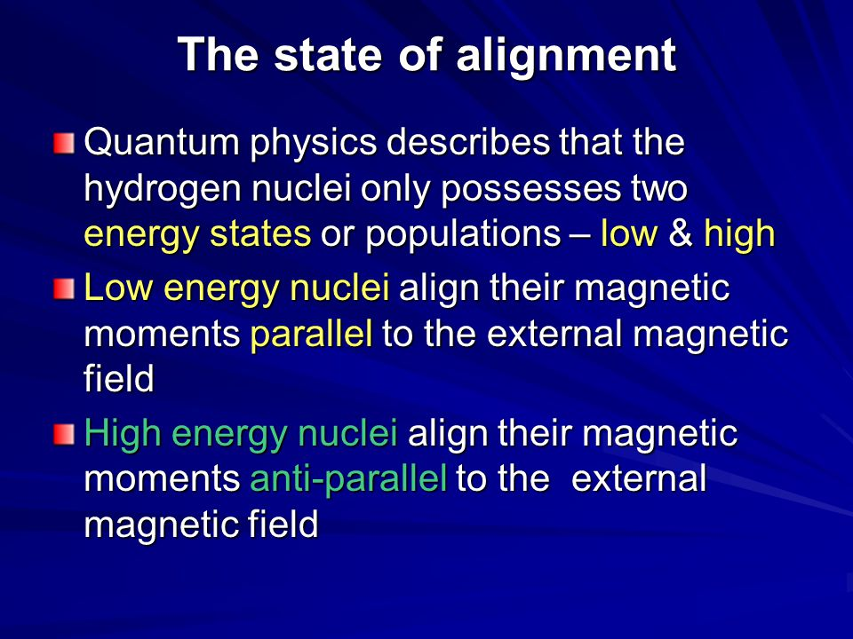 The state of alignment Quantum physics describes that the hydrogen nuclei only possesses two energy states or populations – low & high.