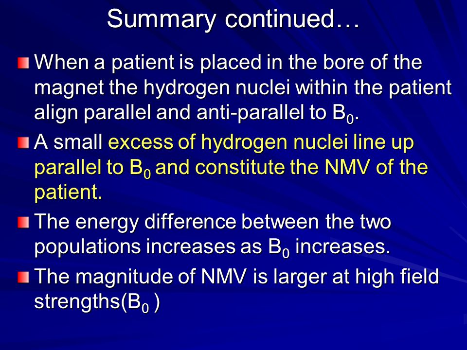Summary continued… When a patient is placed in the bore of the magnet the hydrogen nuclei within the patient align parallel and anti-parallel to B0.