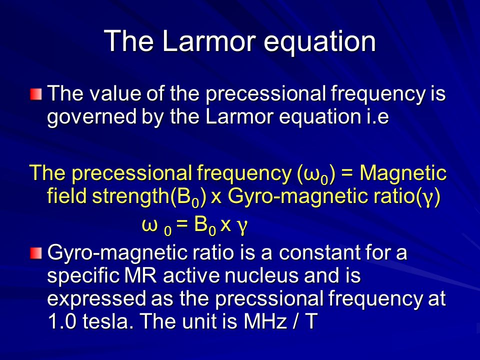 The Larmor equation The value of the precessional frequency is governed by the Larmor equation i.e.
