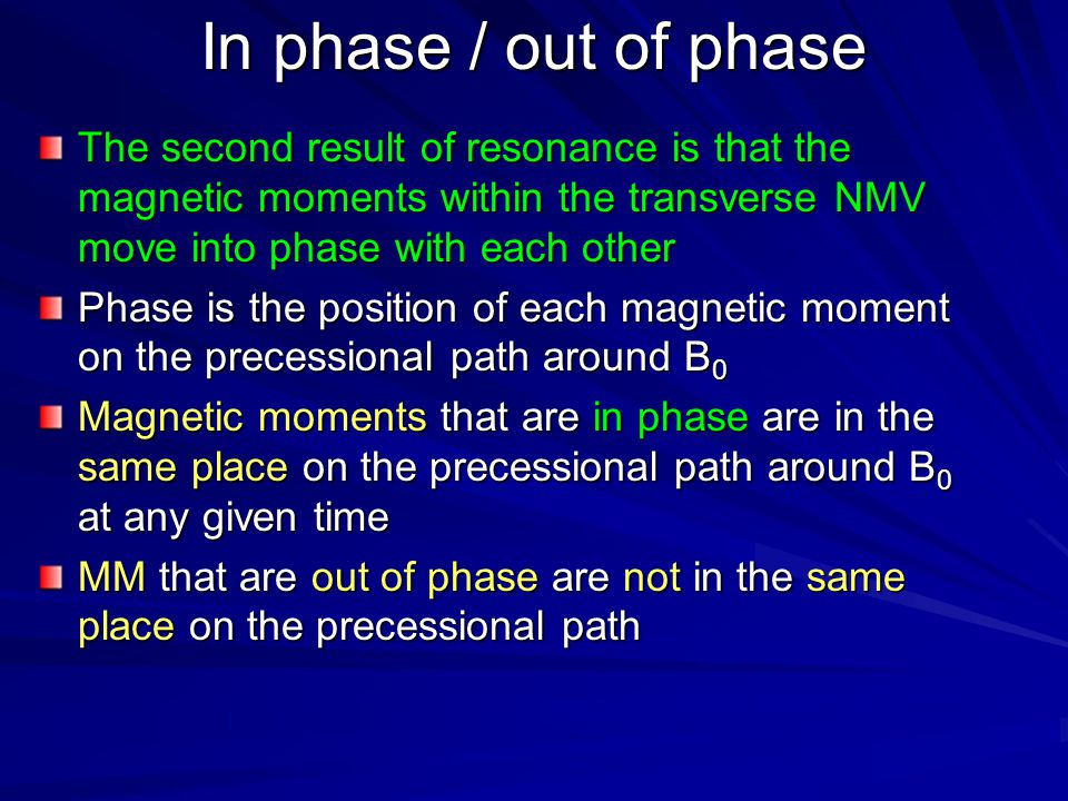 In phase / out of phase The second result of resonance is that the magnetic moments within the transverse NMV move into phase with each other.