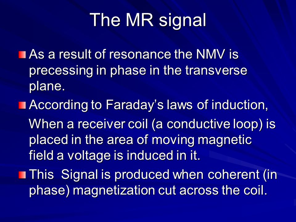 The MR signal As a result of resonance the NMV is precessing in phase in the transverse plane. According to Faraday's laws of induction,