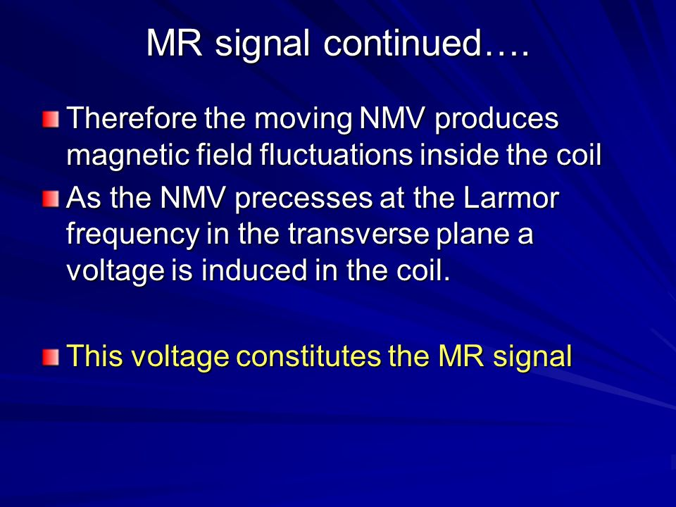 MR signal continued…. Therefore the moving NMV produces magnetic field fluctuations inside the coil.
