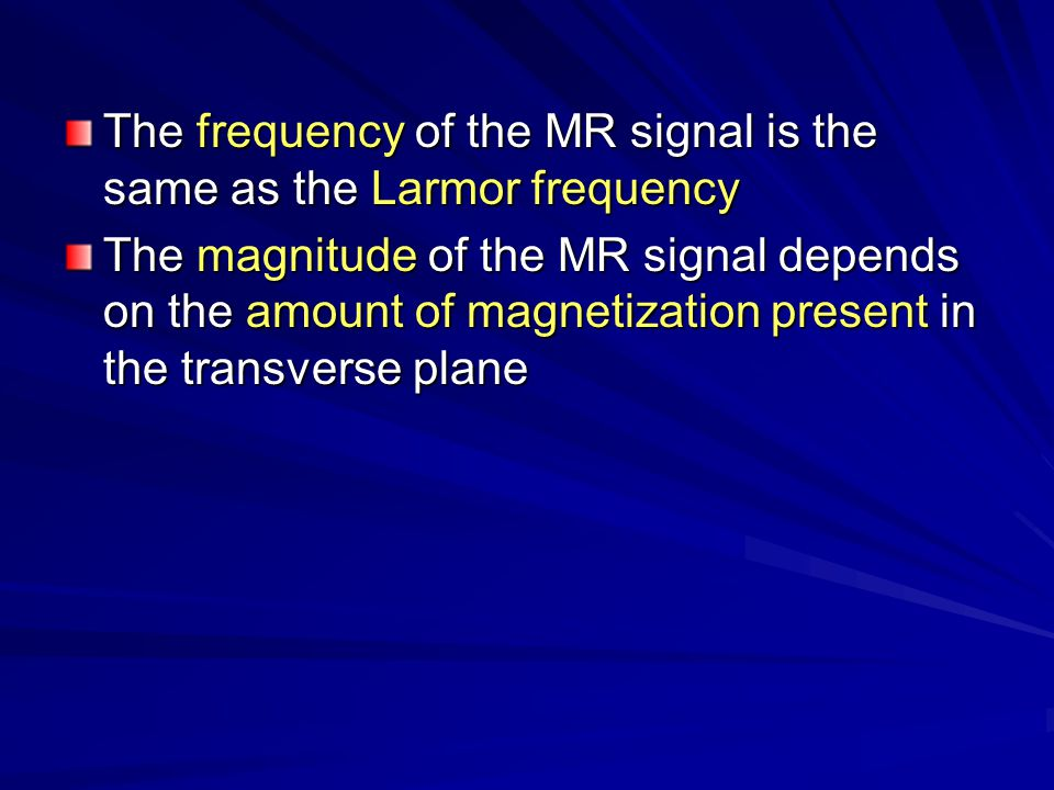 The frequency of the MR signal is the same as the Larmor frequency
