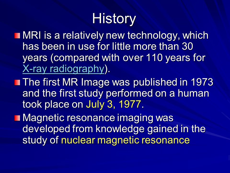 History MRI is a relatively new technology, which has been in use for little more than 30 years (compared with over 110 years for X-ray radiography).