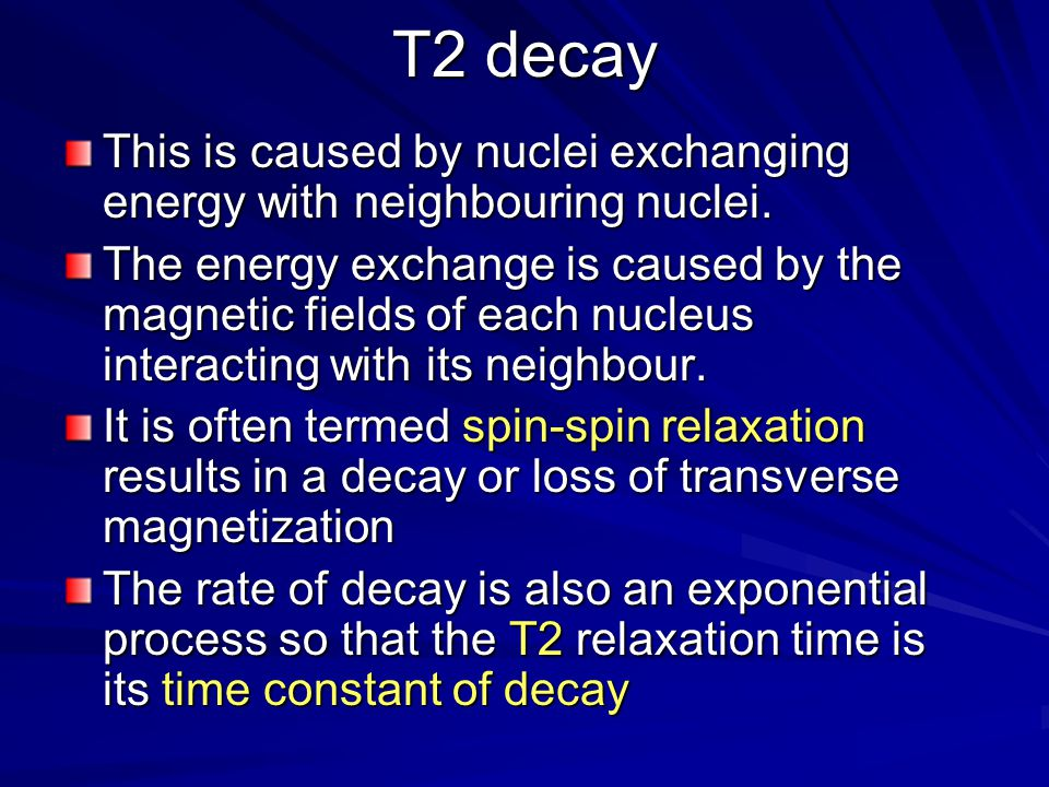 T2 decay This is caused by nuclei exchanging energy with neighbouring nuclei.