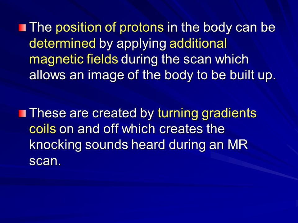 The position of protons in the body can be determined by applying additional magnetic fields during the scan which allows an image of the body to be built up.