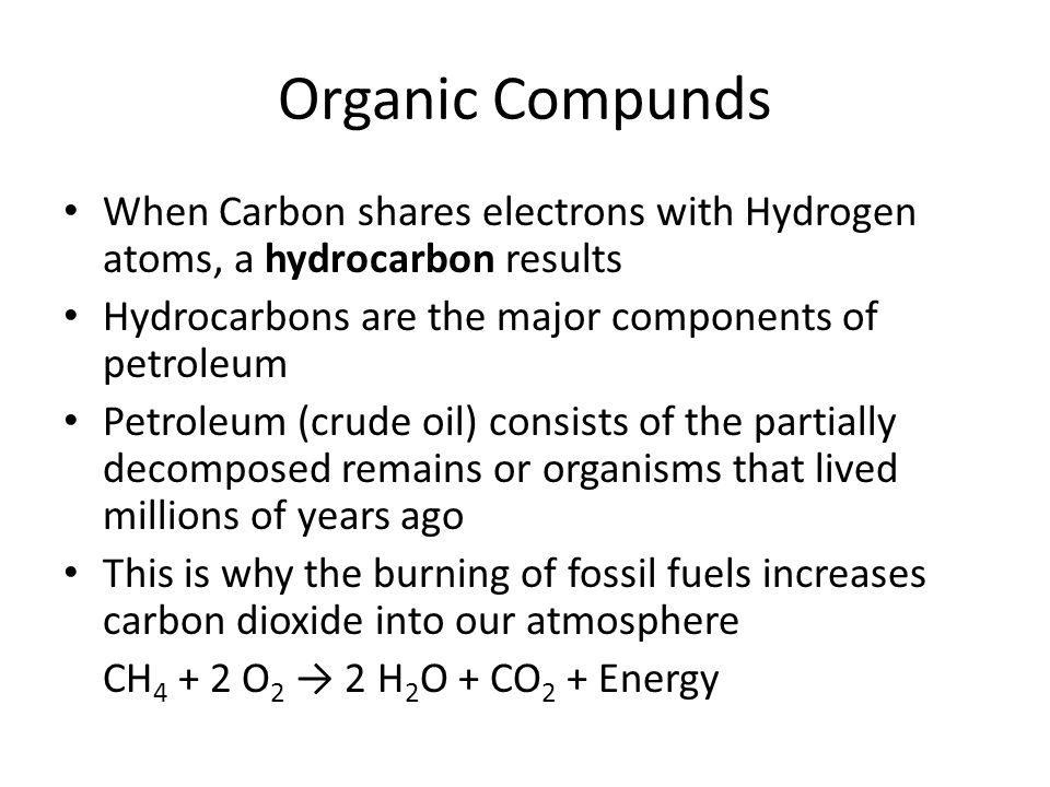 Organic Compunds When Carbon shares electrons with Hydrogen atoms, a hydrocarbon results. Hydrocarbons are the major components of petroleum.