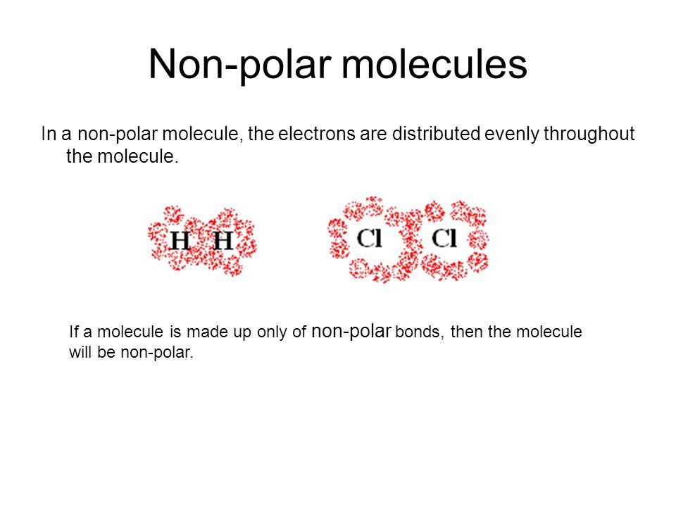 Non-polar molecules In a non-polar molecule, the electrons are distributed evenly throughout the molecule.