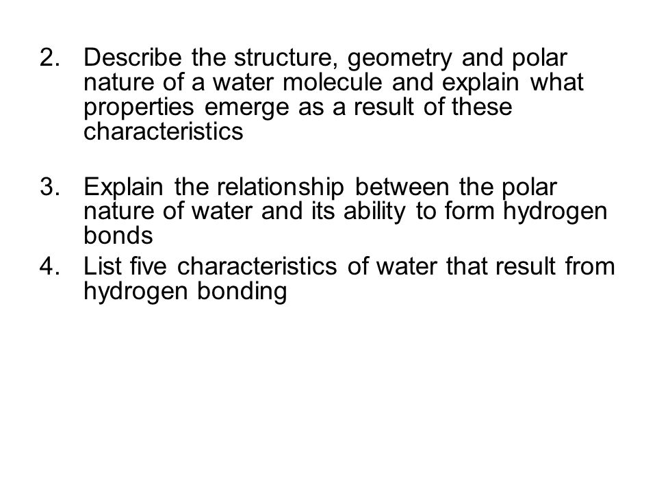 Describe the structure, geometry and polar nature of a water molecule and explain what properties emerge as a result of these characteristics