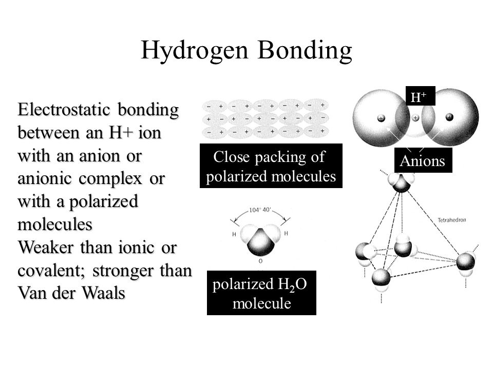 Hydrogen Bonding H+ Electrostatic bonding between an H+ ion with an anion or anionic complex or with a polarized molecules.