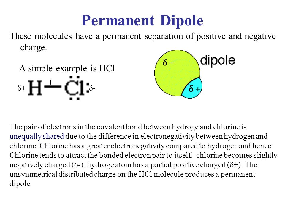 Permanent Dipole These molecules have a permanent separation of positive and negative charge. A simple example is HCl.