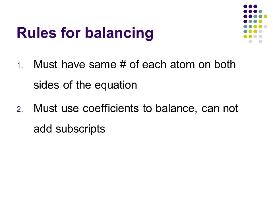 Rules for balancing Must have same # of each atom on both sides of the equation.