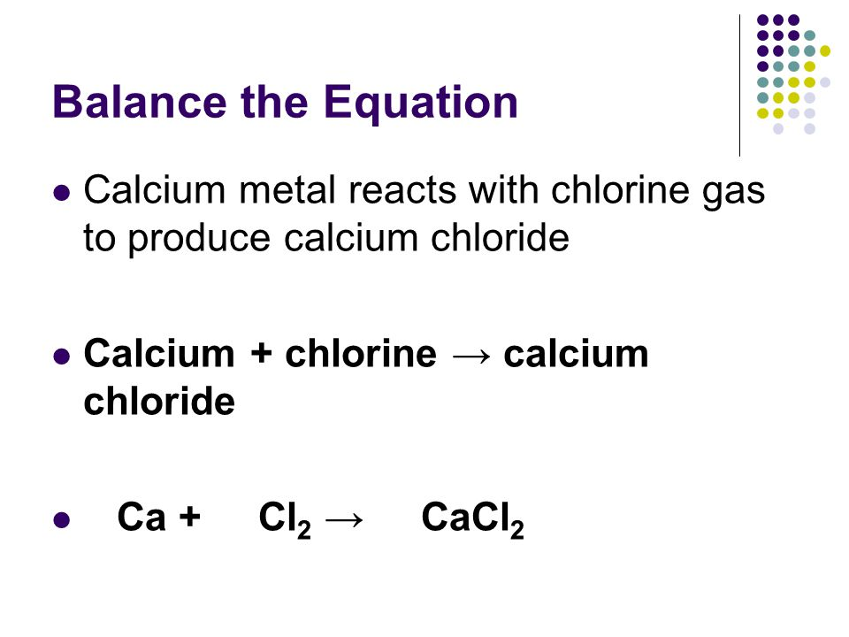 Balance the Equation Calcium metal reacts with chlorine gas to produce calcium chloride. Calcium + chlorine → calcium chloride.