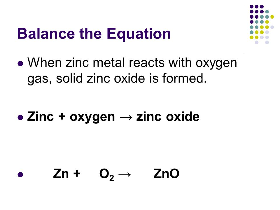 Balance the Equation When zinc metal reacts with oxygen gas, solid zinc oxide is formed. Zinc + oxygen → zinc oxide.