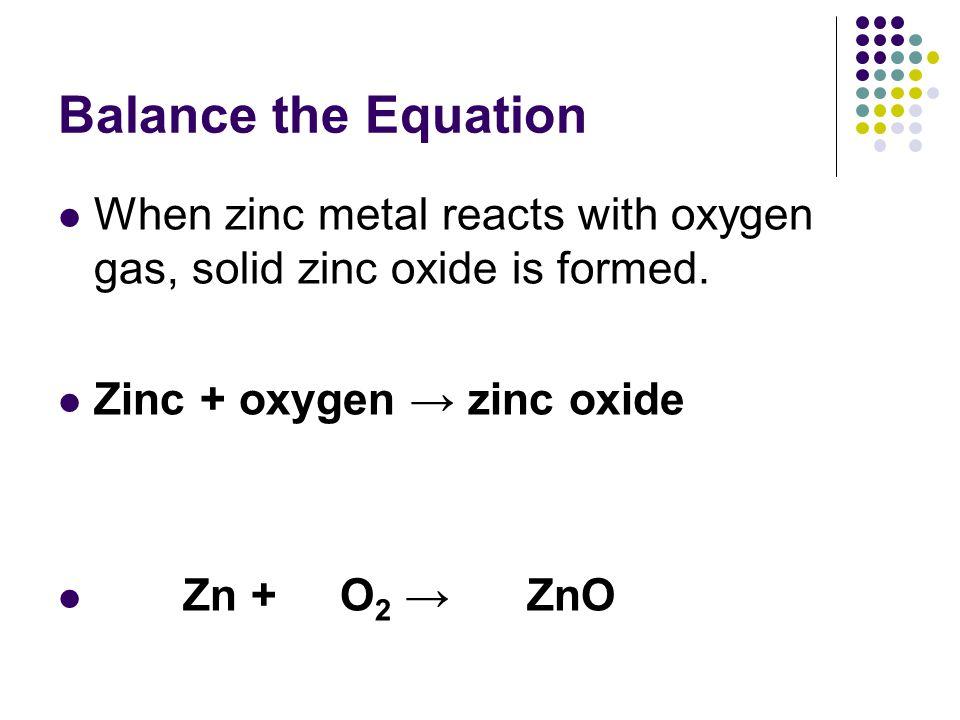 Balance the Equation When zinc metal reacts with oxygen gas, solid zinc oxide is formed. Zinc + oxygen → zinc oxide.