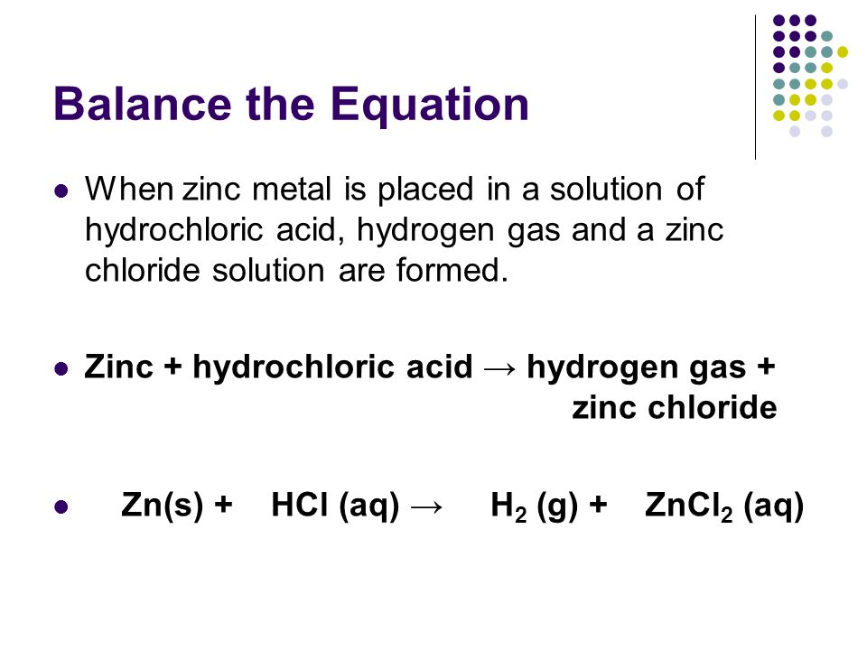 Balance the Equation When zinc metal is placed in a solution of hydrochloric acid, hydrogen gas and a zinc chloride solution are formed.