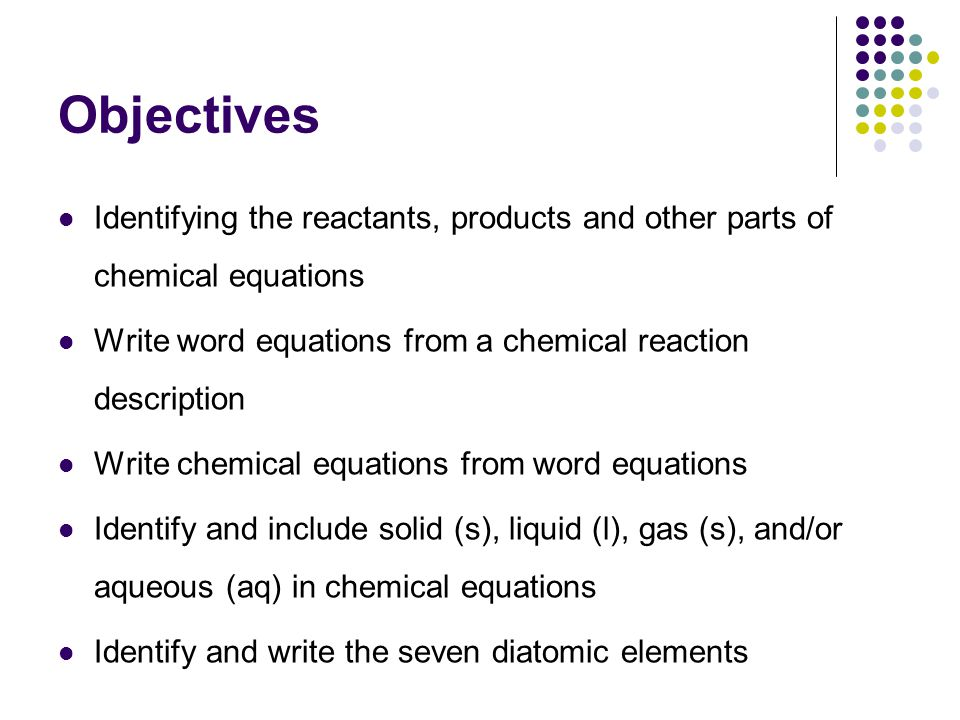 Objectives Identifying the reactants, products and other parts of chemical equations. Write word equations from a chemical reaction description.