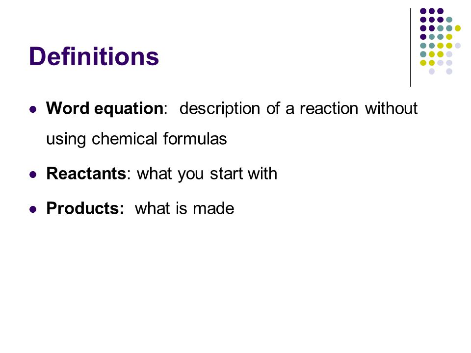 Definitions Word equation: description of a reaction without using chemical formulas. Reactants: what you start with.