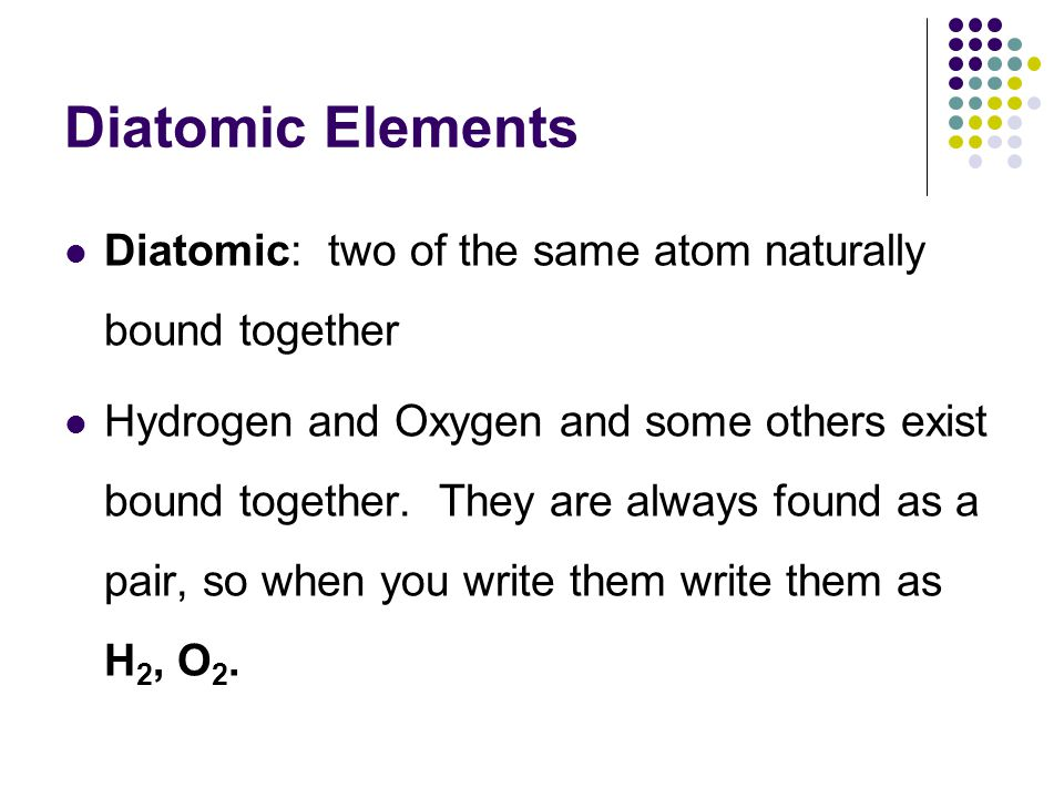 Diatomic Elements Diatomic: two of the same atom naturally bound together.