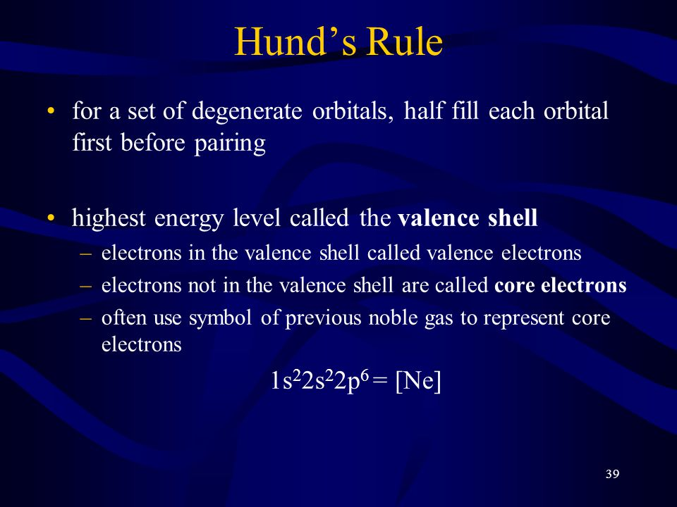 Hund's Rule for a set of degenerate orbitals, half fill each orbital first before pairing. highest energy level called the valence shell.