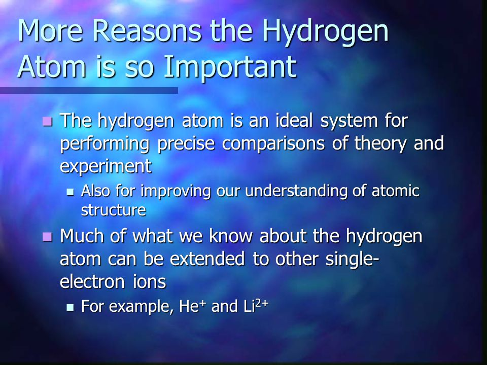 More Reasons the Hydrogen Atom is so Important