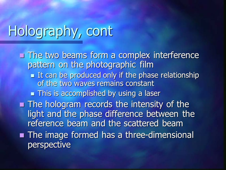 Holography, cont The two beams form a complex interference pattern on the photographic film.