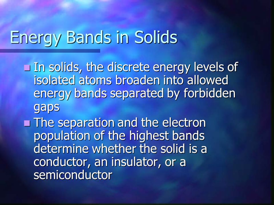 Energy Bands in Solids In solids, the discrete energy levels of isolated atoms broaden into allowed energy bands separated by forbidden gaps.