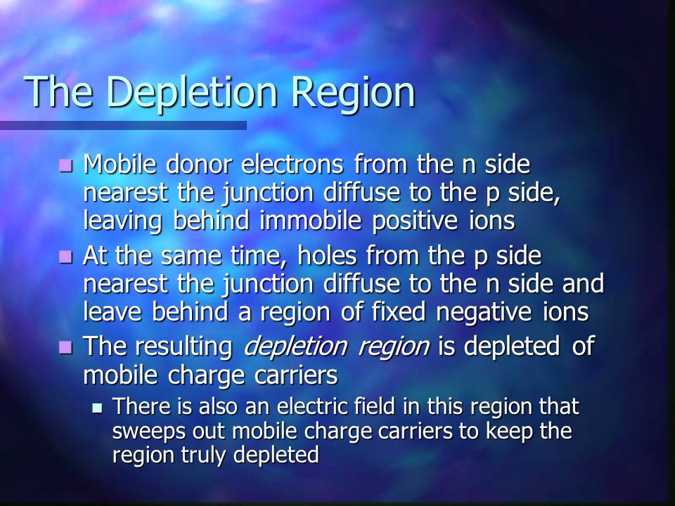 The Depletion Region Mobile donor electrons from the n side nearest the junction diffuse to the p side, leaving behind immobile positive ions.